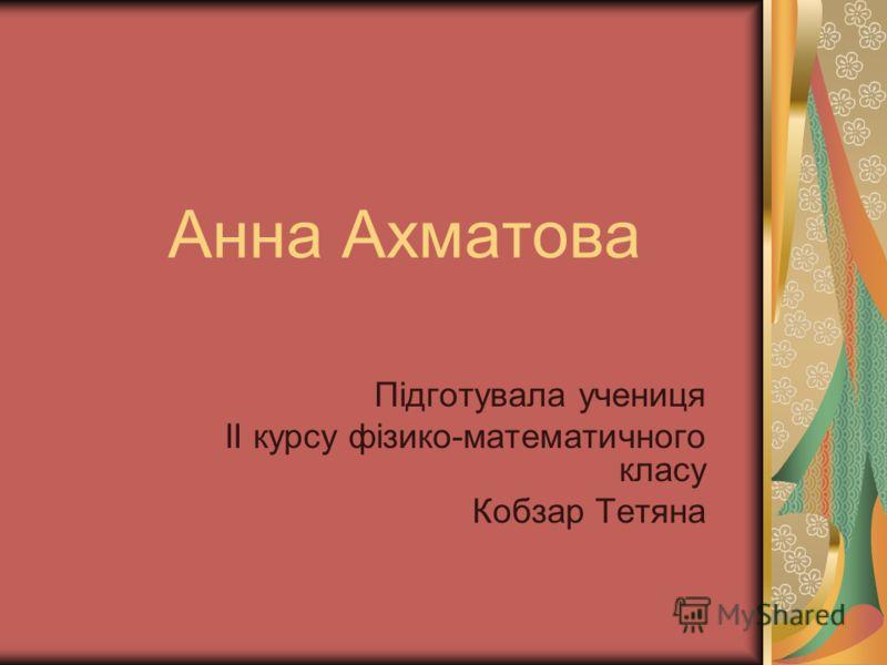 Анна Ахматова Підготувала учениця ІІ курсу фізико-математичного класу Кобзар Тетяна
