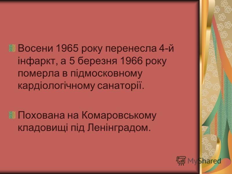 Восени 1965 року перенесла 4-й інфаркт, а 5 березня 1966 року померла в підмосковному кардіологічному санаторії. Похована на Комаровському кладовищі під Ленінградом.