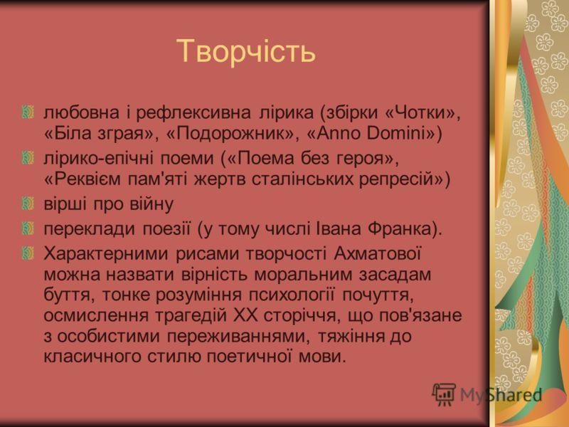 Творчість любовна і рефлексивна лірика (збірки «Чотки», «Біла зграя», «Подорожник», «Anno Domini») лірико-епічні поеми («Поема без героя», «Реквієм пам'яті жертв сталінських репресій») вірші про війну переклади поезії (у тому числі Івана Франка). Хар