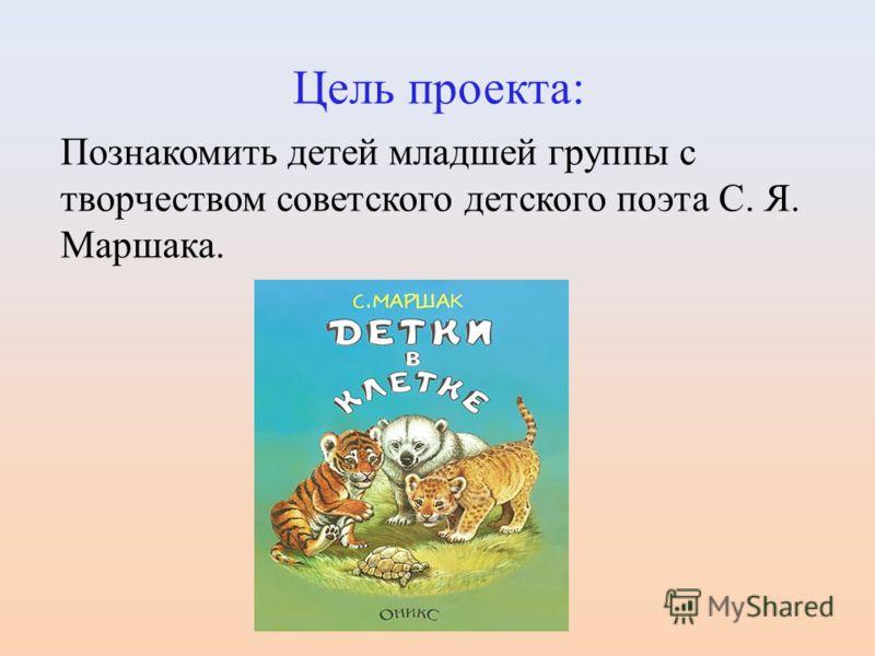 Цель проекта: Познакомить детей младшей группы с творчеством советского детского поэта С. Я. Маршака.