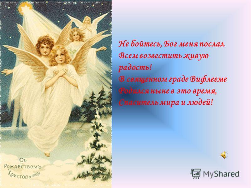 Не бойтесь, Бог меня послал Всем возвестить живую радость! В священном граде Вифлееме Родился ныне в это время, Спаситель мира и людей!