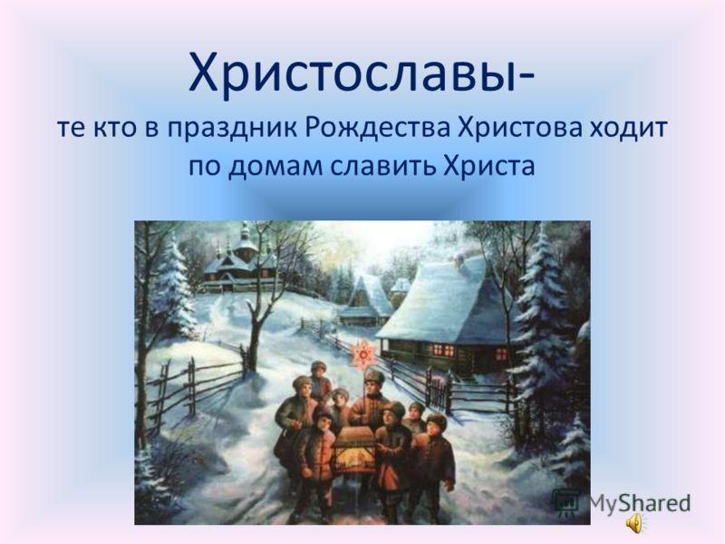 Христославы- те кто в праздник Рождества Христова ходит по домам славить Христа