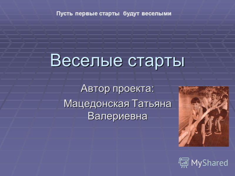 Веселые старты Автор проекта: Мацедонская Татьяна Валериевна Пусть первые старты будут веселыми