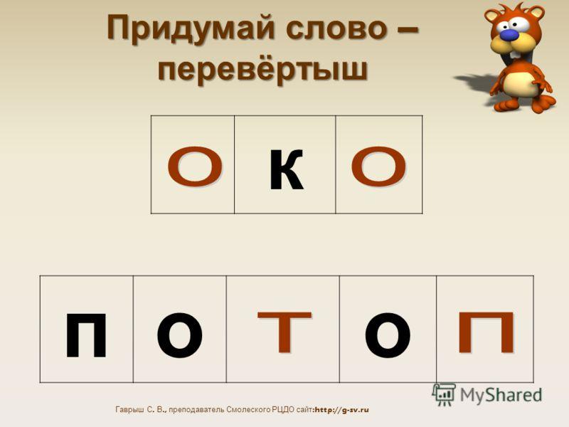 Гаврыш С. В., преподаватель Смолеского РЦДО сайт:http://g-sv.ru Придумай слово – перевёртыш к поо