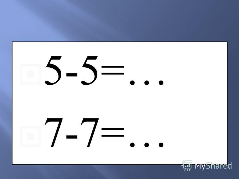 5-5=… 7-7=…