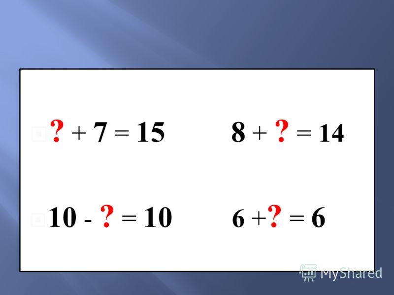 ? + 7 = 15 8 + ? = 14 10 - ? = 10 6 + ? = 6