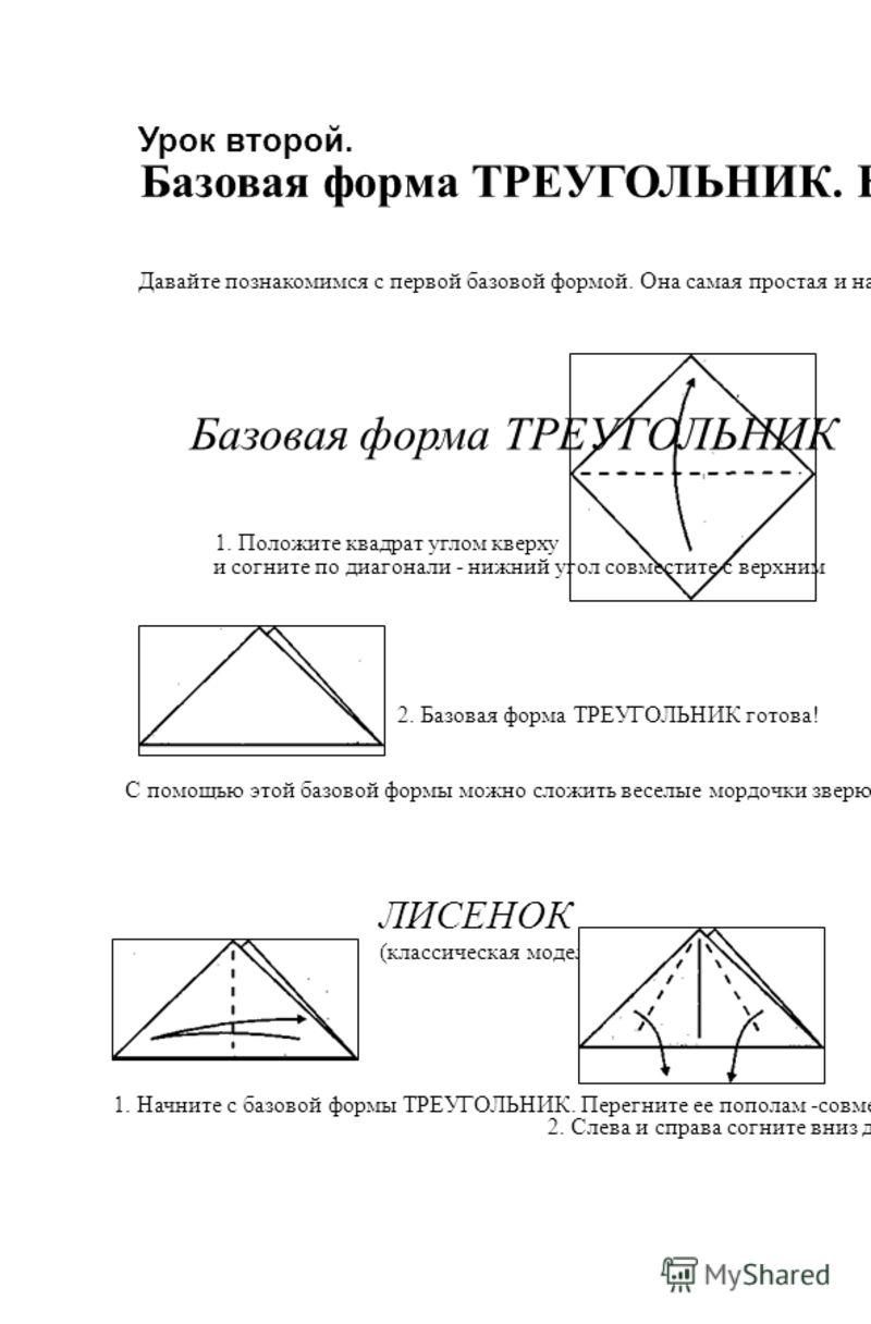 Урок второй. Базовая форма ТРЕУГОЛЬНИК. Веселые мордашки Давайте познакомимся с первой базовой формой. Она самая простая и называется ТРЕУГОЛЬНИК. Для того, чтобы ее сделать, надо просто сложить квадрат пополам. Ли ния сгиба должна пройти из угла в у