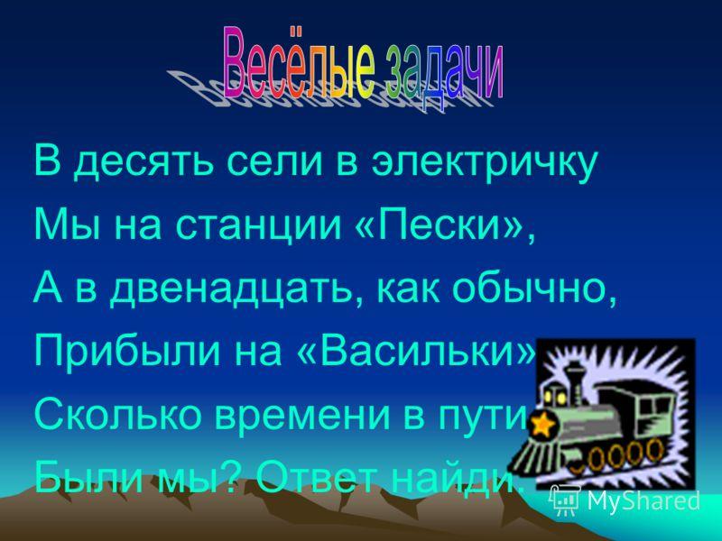 В десять сели в электричку Мы на станции «Пески», А в двенадцать, как обычно, Прибыли на «Васильки». Сколько времени в пути Были мы? Ответ найди.
