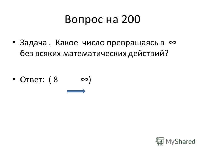 Вопрос на 200 Задача. Какое число превращаясь в без всяких математических действий? Ответ: ( 8 )