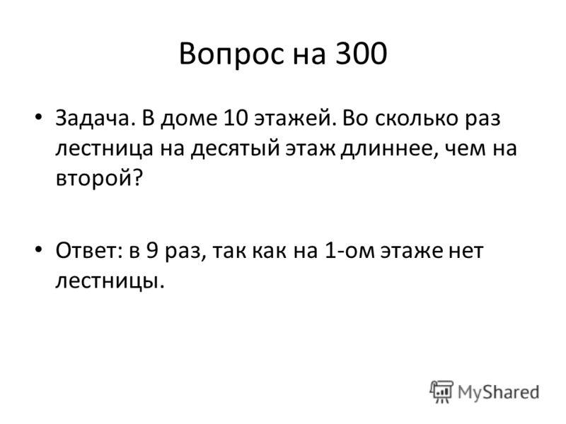 Вопрос на 300 Задача. В доме 10 этажей. Во сколько раз лестница на десятый этаж длиннее, чем на второй? Ответ: в 9 раз, так как на 1-ом этаже нет лестницы.