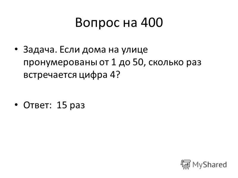 Вопрос на 400 Задача. Если дома на улице пронумерованы от 1 до 50, сколько раз встречается цифра 4? Ответ: 15 раз