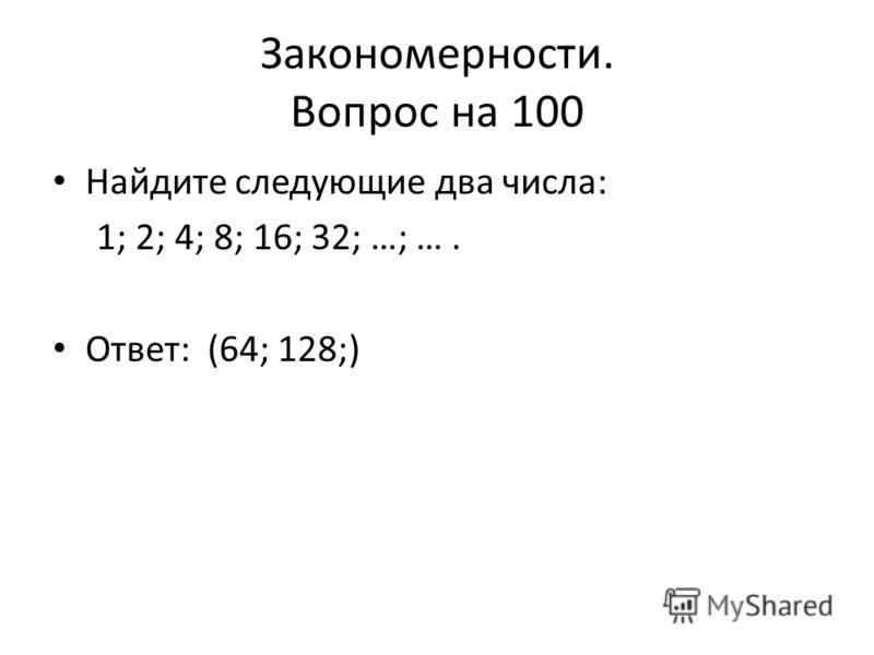 Закономерности. Вопрос на 100 Найдите следующие два числа: 1; 2; 4; 8; 16; 32; …; …. Ответ: (64; 128;)