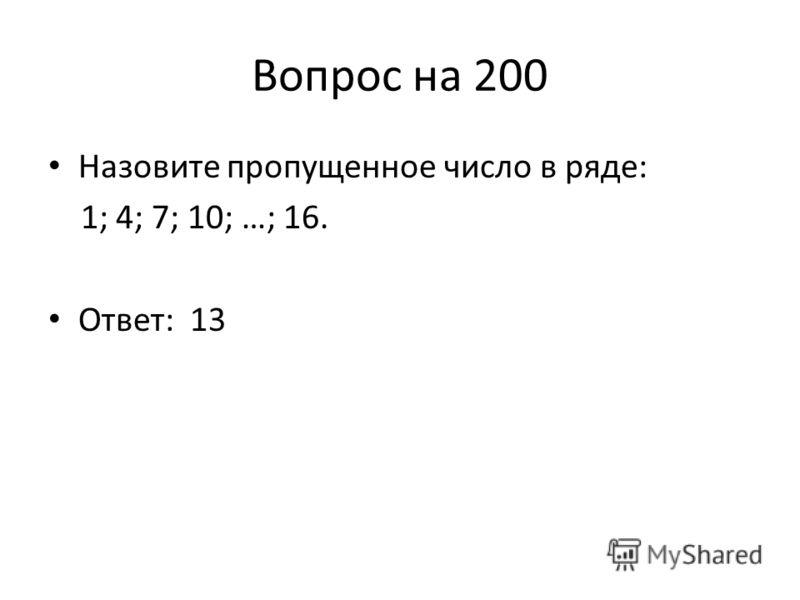 Вопрос на 200 Назовите пропущенное число в ряде: 1; 4; 7; 10; …; 16. Ответ: 13