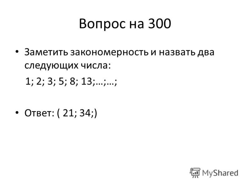 Вопрос на 300 Заметить закономерность и назвать два следующих числа: 1; 2; 3; 5; 8; 13;…;…; Ответ: ( 21; 34;)