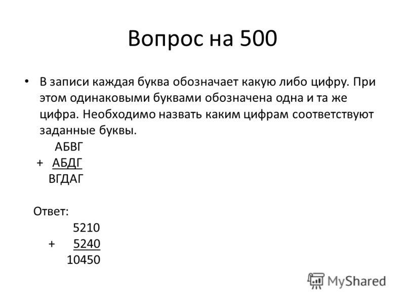 Вопрос на 500 В записи каждая буква обозначает какую либо цифру. При этом одинаковыми буквами обозначена одна и та же цифра. Необходимо назвать каким цифрам соответствуют заданные буквы. АБВГ + АБДГ ВГДАГ Ответ: 5210 + 5240 10450