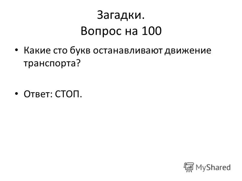 Загадки. Вопрос на 100 Какие сто букв останавливают движение транспорта? Ответ: СТОП.