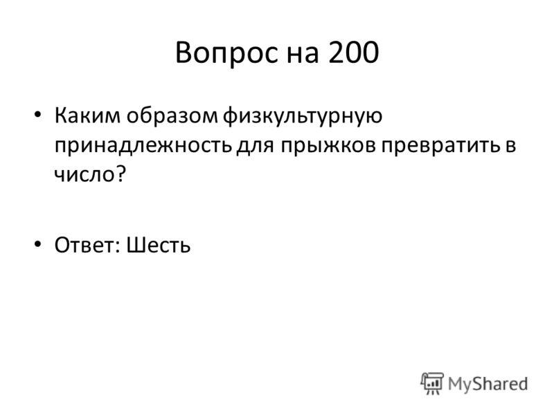 Вопрос на 200 Каким образом физкультурную принадлежность для прыжков превратить в число? Ответ: Шесть