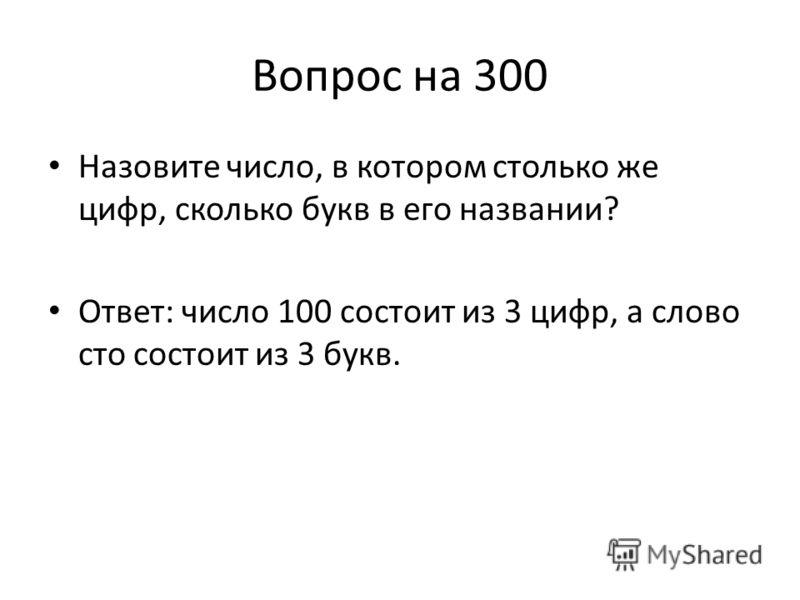 Вопрос на 300 Назовите число, в котором столько же цифр, сколько букв в его названии? Ответ: число 100 состоит из 3 цифр, а слово сто состоит из 3 букв.