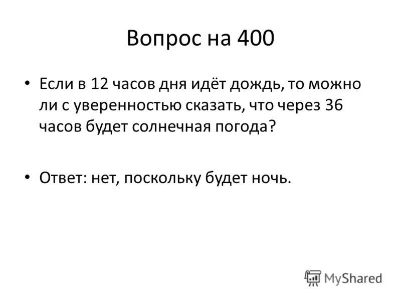 Вопрос на 400 Если в 12 часов дня идёт дождь, то можно ли с уверенностью сказать, что через 36 часов будет солнечная погода? Ответ: нет, поскольку будет ночь.