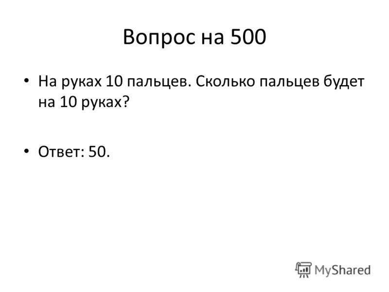 Вопрос на 500 На руках 10 пальцев. Сколько пальцев будет на 10 руках? Ответ: 50.