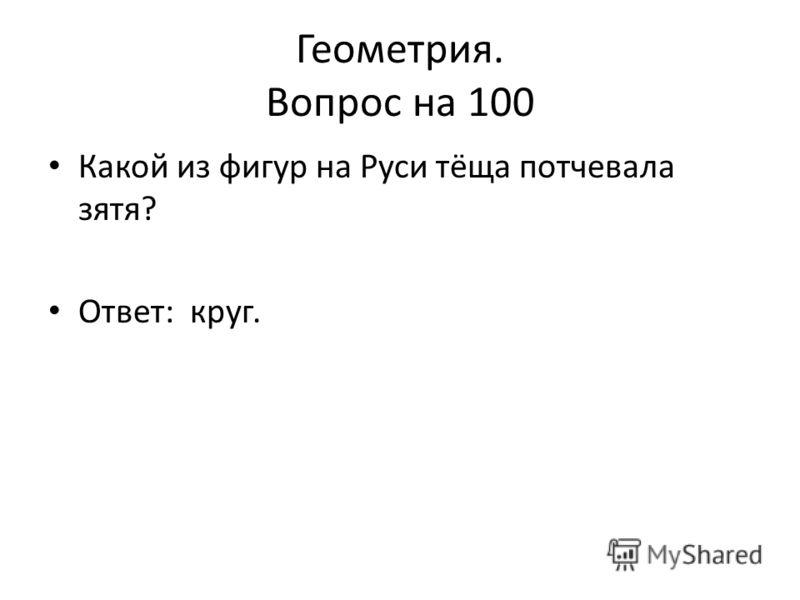 Геометрия. Вопрос на 100 Какой из фигур на Руси тёща потчевала зятя? Ответ: круг.