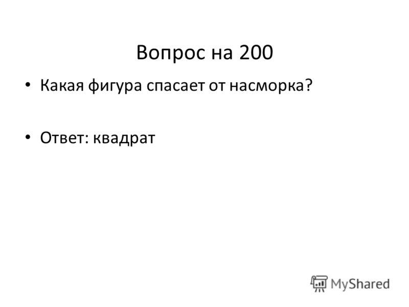 Вопрос на 200 Какая фигура спасает от насморка? Ответ: квадрат