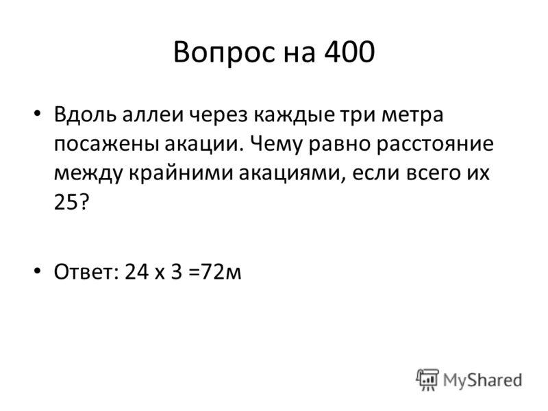 Вопрос на 400 Вдоль аллеи через каждые три метра посажены акации. Чему равно расстояние между крайними акациями, если всего их 25? Ответ: 24 х 3 =72м