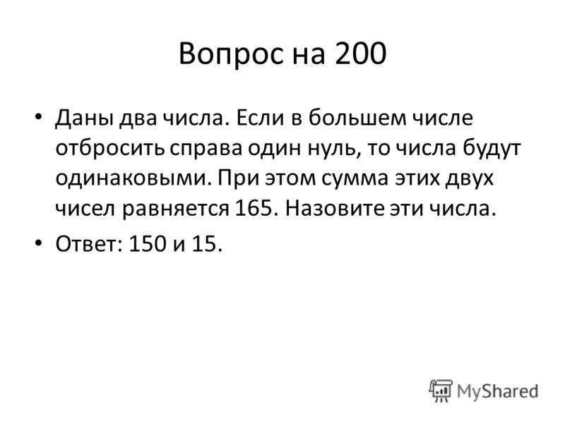 Вопрос на 200 Даны два числа. Если в большем числе отбросить справа один нуль, то числа будут одинаковыми. При этом сумма этих двух чисел равняется 165. Назовите эти числа. Ответ: 150 и 15.