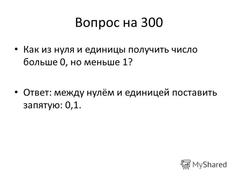 Вопрос на 300 Как из нуля и единицы получить число больше 0, но меньше 1? Ответ: между нулём и единицей поставить запятую: 0,1.