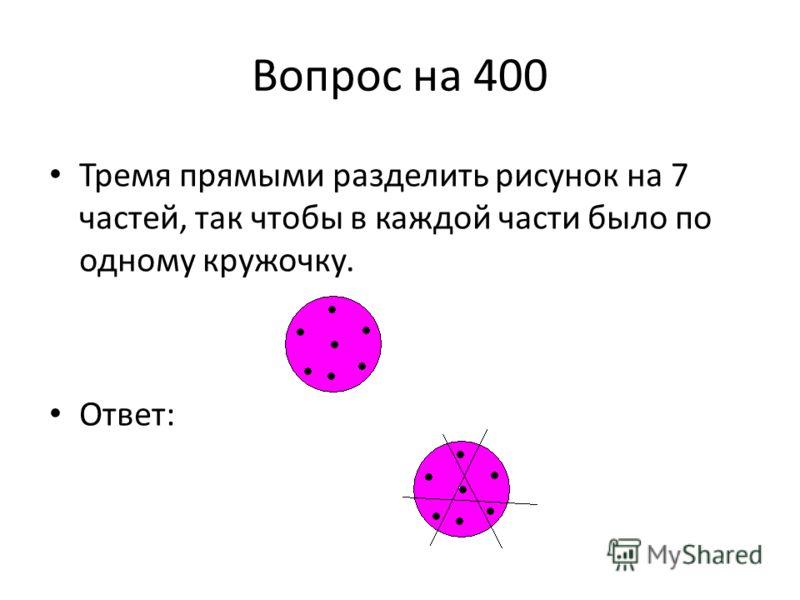 Вопрос на 400 Тремя прямыми разделить рисунок на 7 частей, так чтобы в каждой части было по одному кружочку. Ответ: