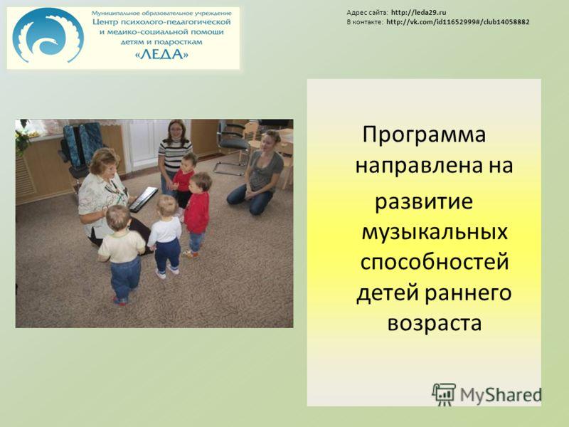 Программа направлена на развитие музыкальных способностей детей раннего возраста Адрес сайта: http://leda29.ru В контакте: http://vk.com/id11652999#/club14058882