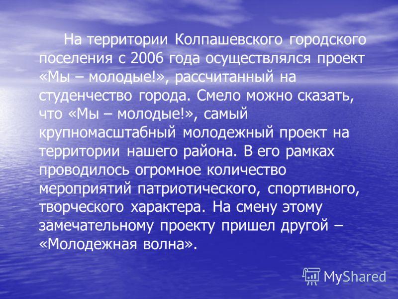 На территории Колпашевского городского поселения с 2006 года осуществлялся проект «Мы – молодые!», рассчитанный на студенчество города. Смело можно сказать, что «Мы – молодые!», самый крупномасштабный молодежный проект на территории нашего района. В