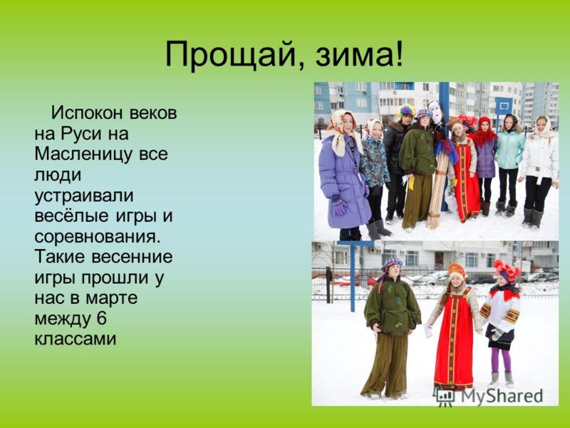 Прощай, зима! Испокон веков на Руси на Масленицу все люди устраивали весёлые игры и соревнования. Такие весенние игры прошли у нас в марте между 6 классами