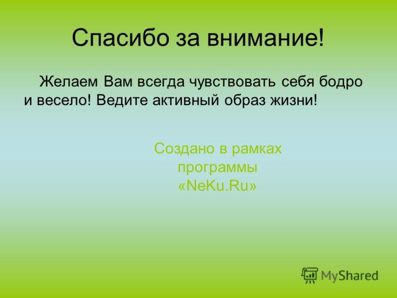 Спасибо за внимание! Желаем Вам всегда чувствовать себя бодро и весело! Ведите активный образ жизни! Создано в рамках программы «NeKu.Ru»