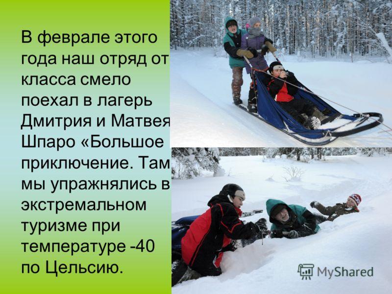 В феврале этого года наш отряд от класса смело поехал в лагерь Дмитрия и Матвея Шпаро «Большое приключение. Там мы упражнялись в экстремальном туризме при температуре -40 по Цельсию.