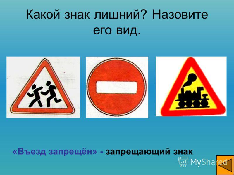 Какой знак лишний? Назовите его вид. «Въезд запрещён» - запрещающий знак