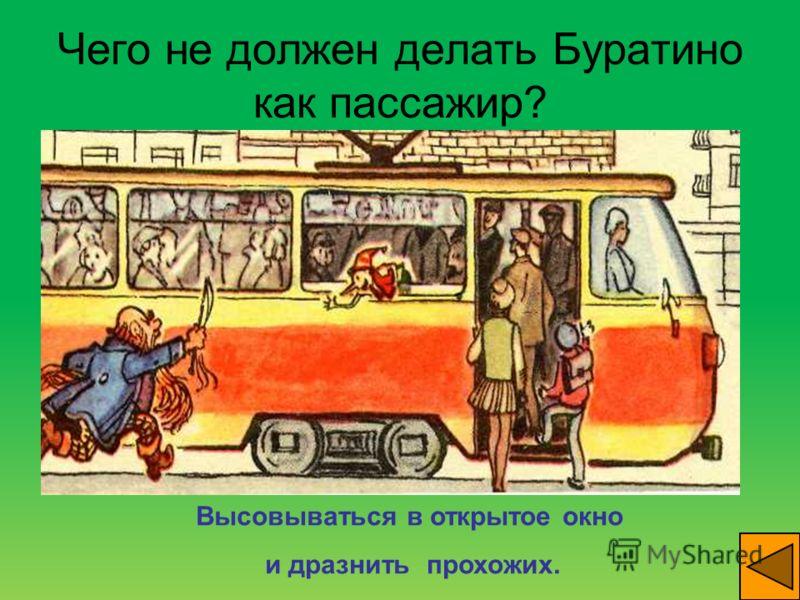 Чего не должен делать Буратино как пассажир? Высовываться в открытое окно и дразнить прохожих.