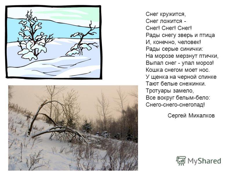 Снег кружится, Снег ложится - Снег! Снег! Снег! Рады снегу зверь и птица И, конечно, человек! Рады серые синички: На морозе мерзнут птички, Выпал снег - упал мороз! Кошка снегом моет нос. У щенка на черной спинке Тают белые снежинки. Тротуары замело,