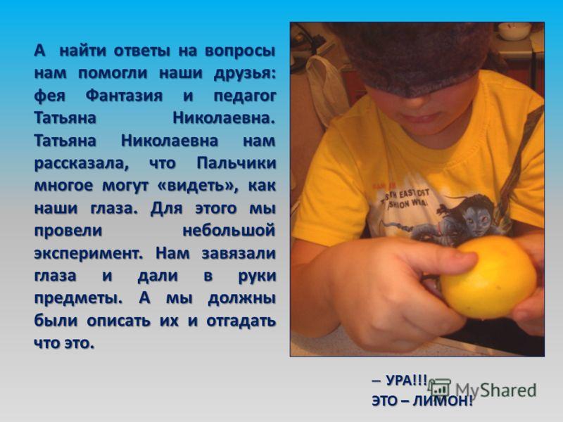 А найти ответы на вопросы нам помогли наши друзья: фея Фантазия и педагог Татьяна Николаевна. Татьяна Николаевна нам рассказала, что Пальчики многое могут «видеть», как наши глаза. Для этого мы провели небольшой эксперимент. Нам завязали глаза и дали