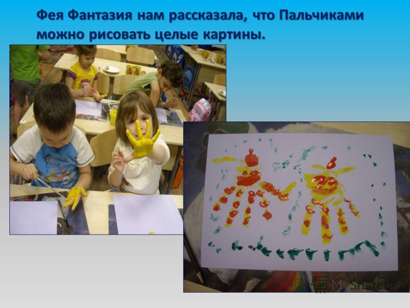 Фея Фантазия нам рассказала, что Пальчиками можно рисовать целые картины.