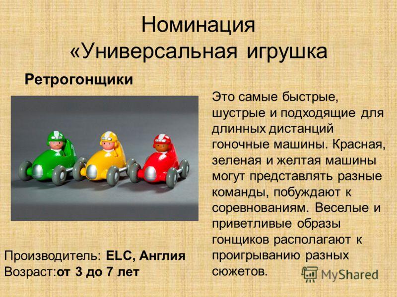 Номинация «Универсальная игрушка Это самые быстрые, шустрые и подходящие для длинных дистанций гоночные машины. Красная, зеленая и желтая машины могут представлять разные команды, побуждают к соревнованиям. Веселые и приветливые образы гонщиков распо