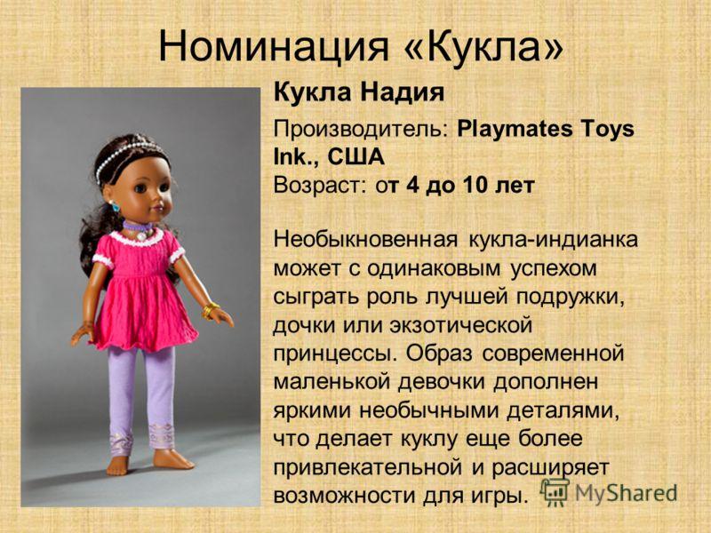 Номинация «Кукла» Кукла Надия Производитель: Playmates Toys Ink., США Возраст: от 4 до 10 лет Необыкновенная кукла-индианка может с одинаковым успехом сыграть роль лучшей подружки, дочки или экзотической принцессы. Образ современной маленькой девочки