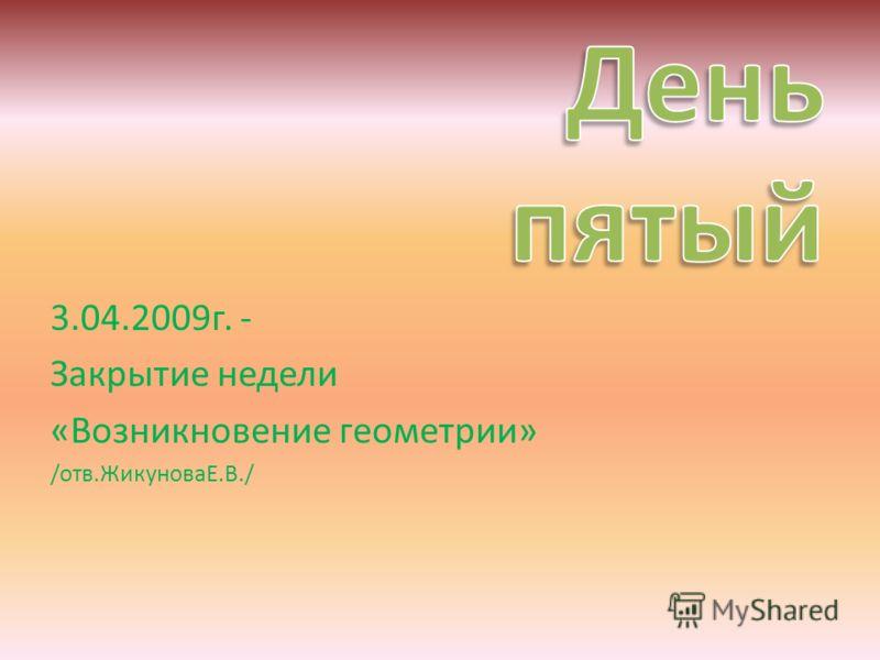 3.04.2009г. - Закрытие недели «Возникновение геометрии» /отв.ЖикуноваЕ.В./