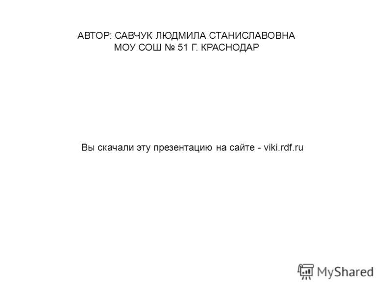 Вы скачали эту презентацию на сайте - viki.rdf.ru АВТОР: САВЧУК ЛЮДМИЛА СТАНИСЛАВОВНА МОУ СОШ 51 Г. КРАСНОДАР