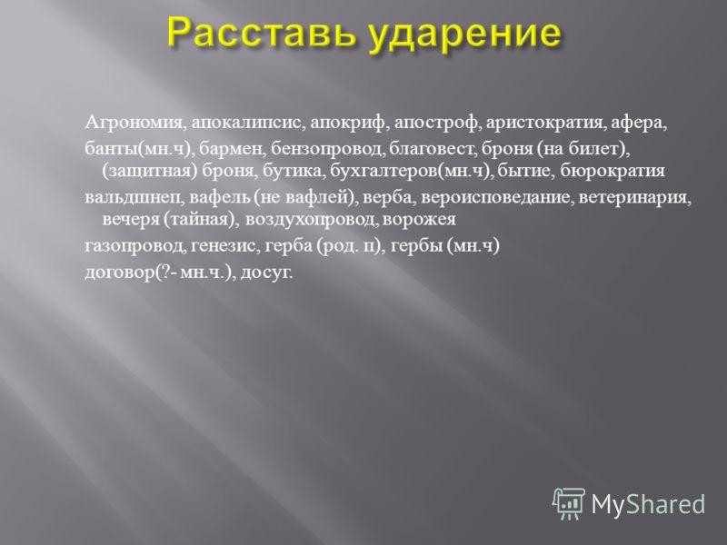 Агрономия, апокалипсис, апокриф, апостроф, аристократия, афера, банты ( мн. ч ), бармен, бензопровод, благовест, броня ( на билет ), ( защитная ) броня, бутика, бухгалтеров ( мн. ч ), бытие, бюрократия вальдшнеп, вафель ( не вафлей ), верба, вероиспо