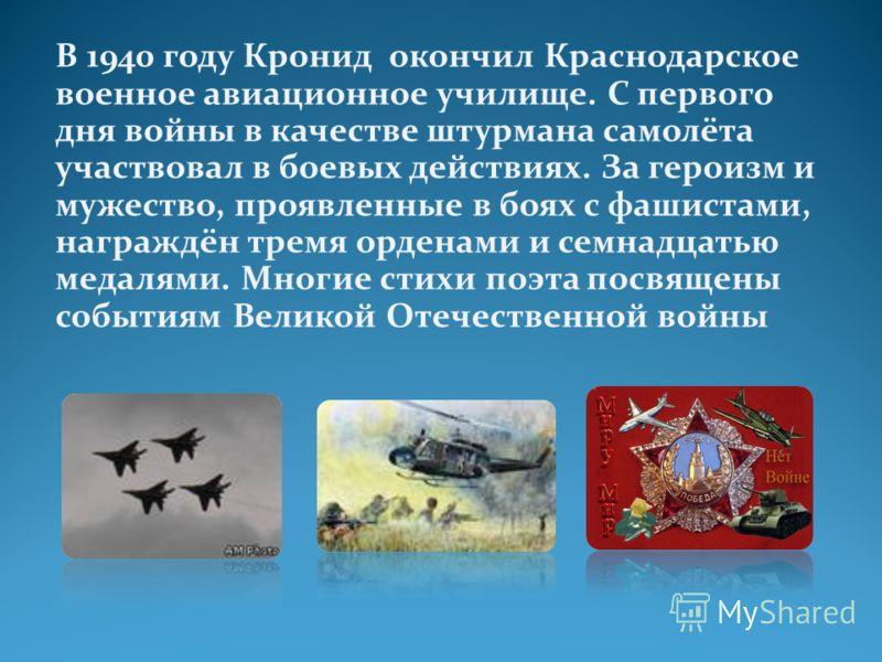 В 1940 году Кронид окончил Краснодарское военное авиационное училище. С первого дня войны в качестве штурмана самолёта участвовал в боевых действиях. За героизм и мужество, проявленные в боях с фашистами, награждён тремя орденами и семнадцатью медаля