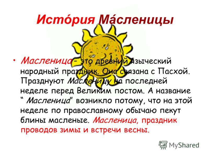 Истóрия Máсленицы Масленица - это древний языческий народный праздник. Она связана с Пасхой. Празднуют Масленицу на последней неделе перед Великим постом. А название Масленица возникло потому, что на этой неделе по православному обычаю пекут блины ма