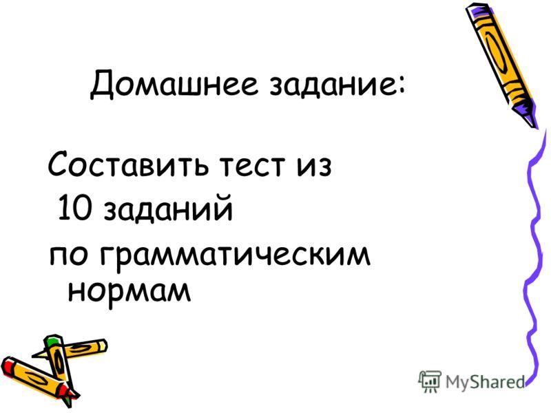 Домашнее задание: Составить тест из 10 заданий по грамматическим нормам