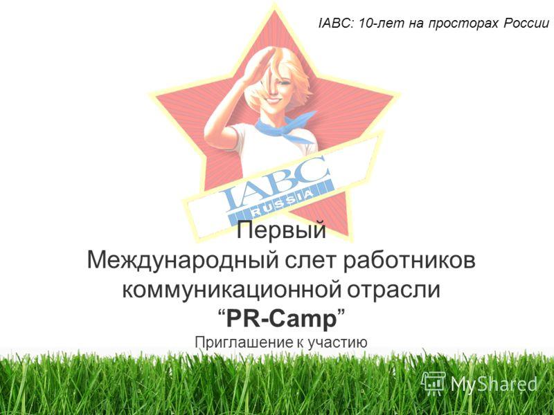 Первый Международный слет работников коммуникационной отраслиPR-Camp Приглашение к участию IABC: 10-лет на просторах России