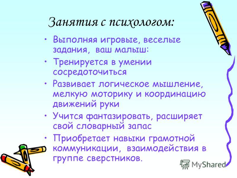 Занятия с психологом: Выполняя игровые, веселые задания, ваш малыш: Тренируется в умении сосредоточиться Развивает логическое мышление, мелкую моторику и координацию движений руки Учится фантазировать, расширяет свой словарный запас Приобретает навык